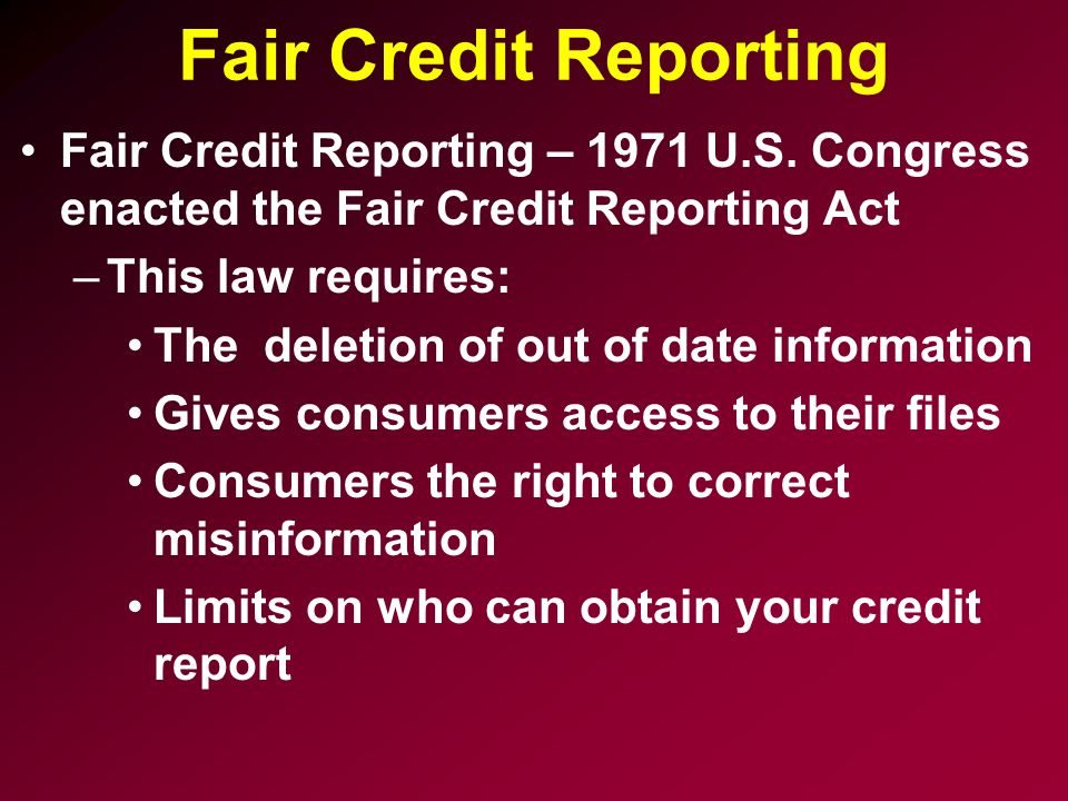Fair Credit Reporting Fair Credit Reporting – 1971 U.S. Congress enacted the Fair Credit Reporting Act.