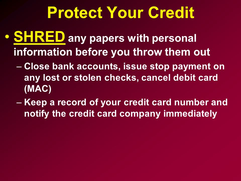Protect Your Credit SHRED any papers with personal information before you throw them out.