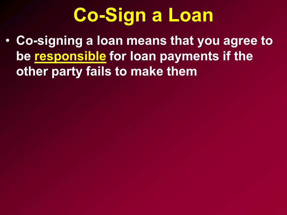 Co-Sign a Loan Co-signing a loan means that you agree to be responsible for loan payments if the other party fails to make them.