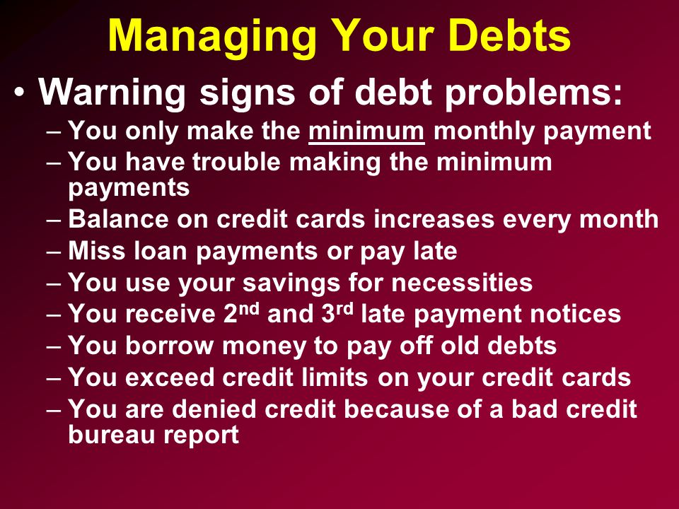 Managing Your Debts Warning signs of debt problems: