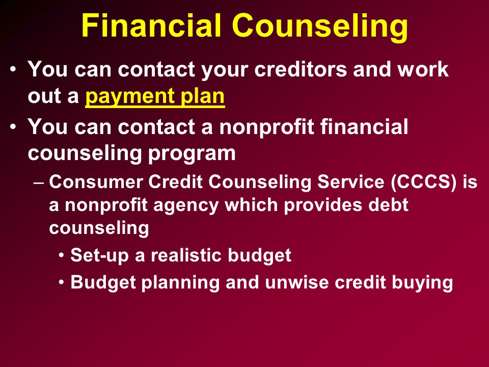 Financial Counseling You can contact your creditors and work out a payment plan. You can contact a nonprofit financial counseling program.