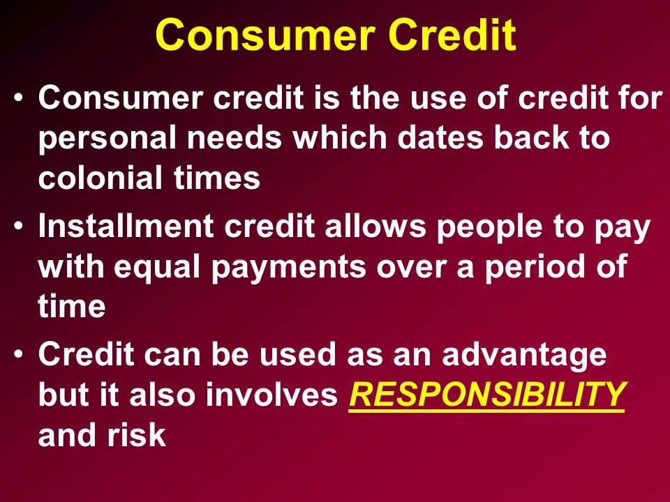 Consumer Credit Consumer credit is the use of credit for personal needs which dates back to colonial times.