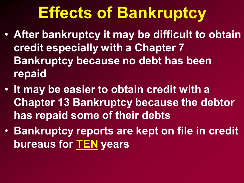 Effects of Bankruptcy After bankruptcy it may be difficult to obtain credit especially with a Chapter 7 Bankruptcy because no debt has been repaid.