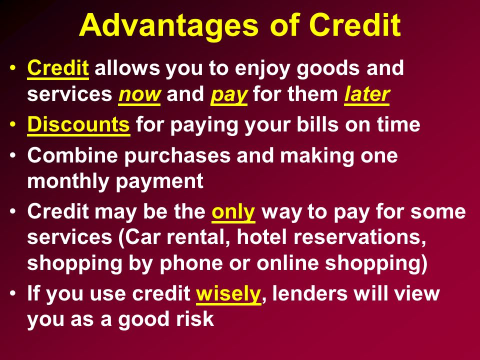 Advantages of Credit Credit allows you to enjoy goods and services now and pay for them later. Discounts for paying your bills on time.