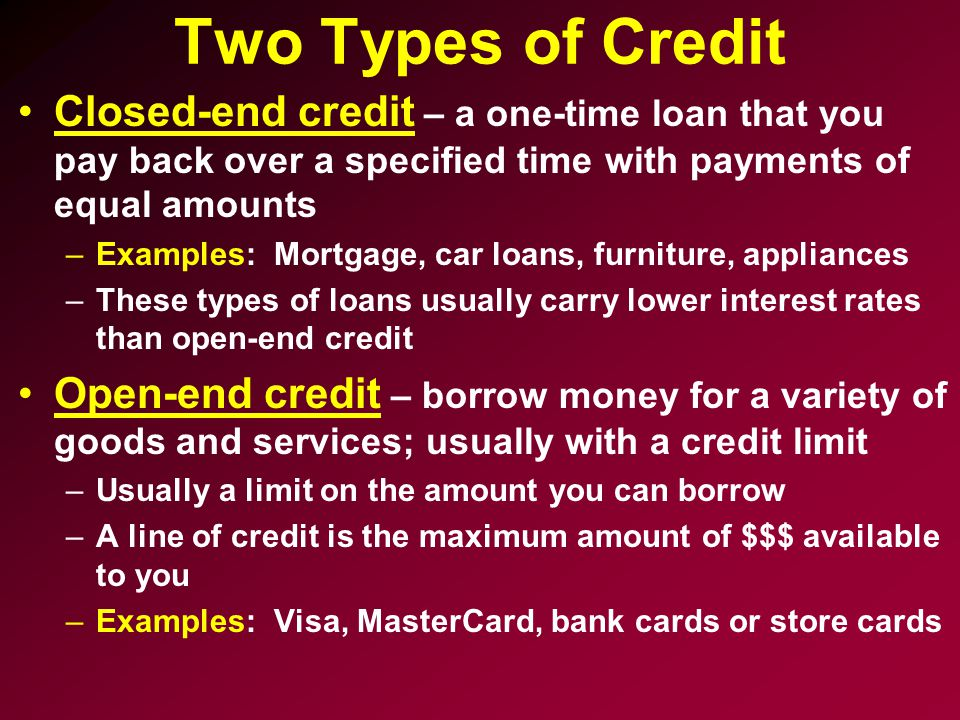 Two Types of Credit Closed-end credit – a one-time loan that you pay back over a specified time with payments of equal amounts.