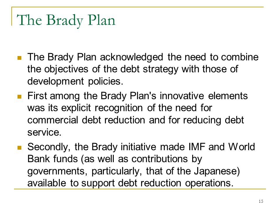The Brady Plan The Brady Plan acknowledged the need to combine the objectives of the debt strategy with those of development policies.