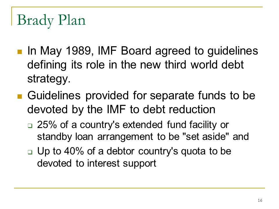 Brady Plan In May 1989, IMF Board agreed to guidelines defining its role in the new third world debt strategy.