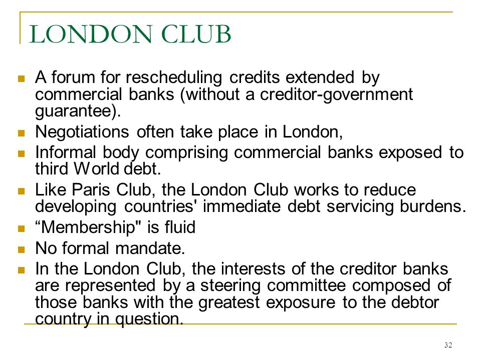 LONDON CLUB A forum for rescheduling credits extended by commercial banks (without a creditor-government guarantee).