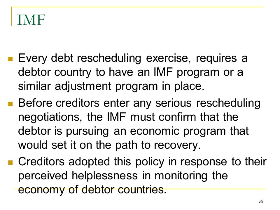 IMF Every debt rescheduling exercise, requires a debtor country to have an IMF program or a similar adjustment program in place.