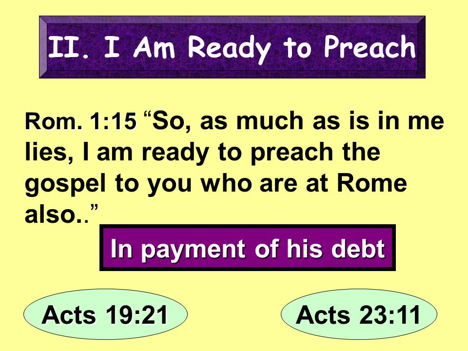 II. I Am Ready to Preach In payment of his debt Acts 19:21 Acts 23:11