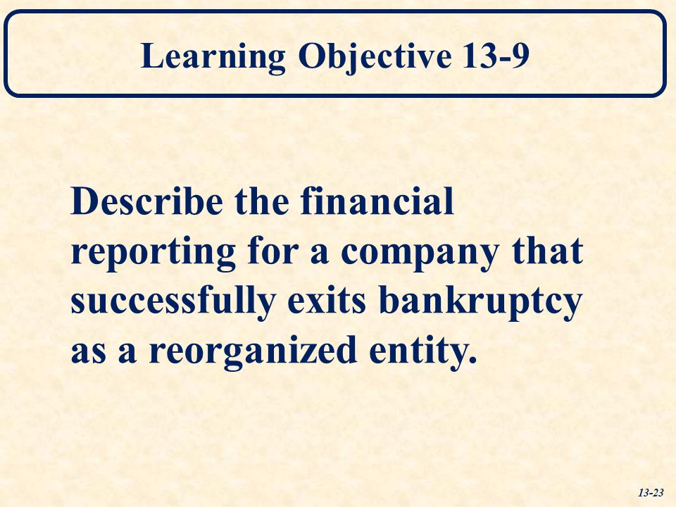 Learning Objective 13-9 Describe the financial reporting for a company that successfully exits bankruptcy as a reorganized entity.