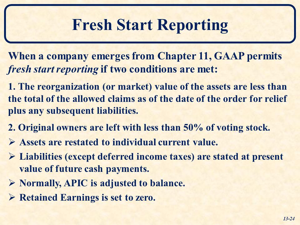Fresh Start Reporting When a company emerges from Chapter 11, GAAP permits fresh start reporting if two conditions are met: