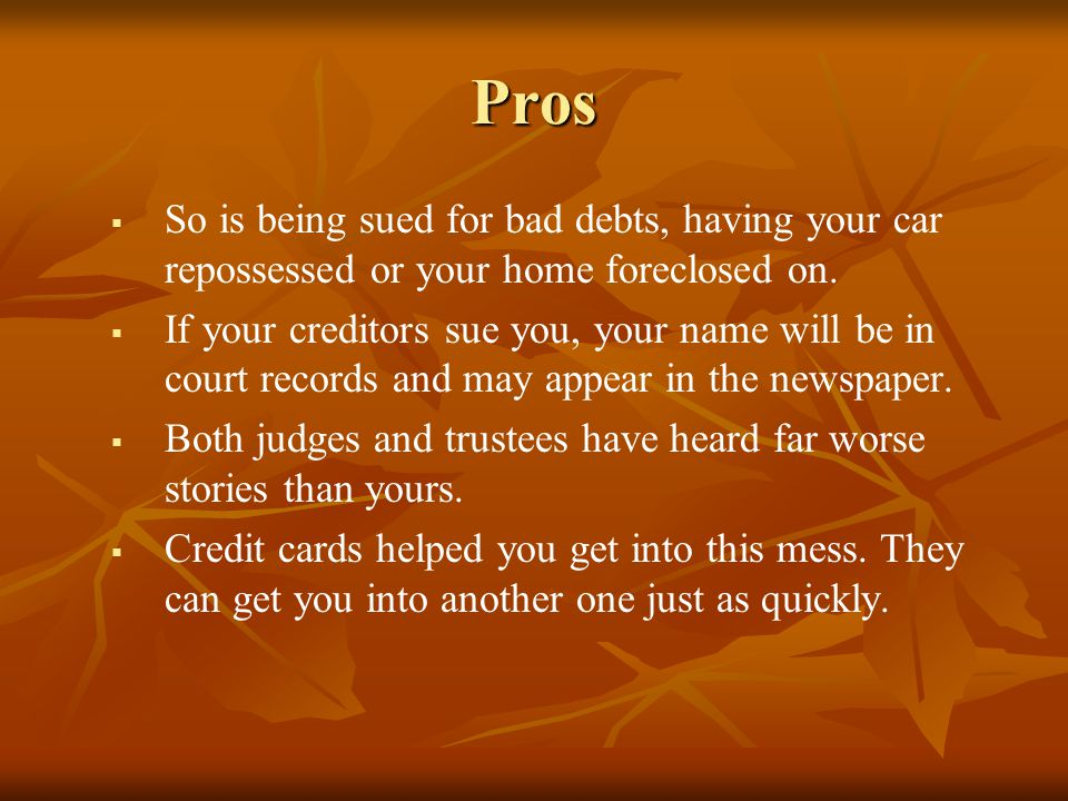 Pros So is being sued for bad debts, having your car repossessed or your home foreclosed on.