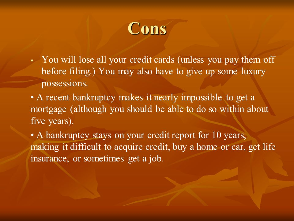 Cons You will lose all your credit cards (unless you pay them off before filing.) You may also have to give up some luxury possessions.