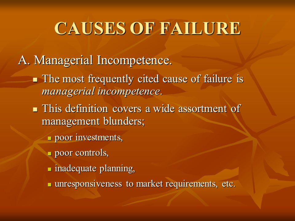 CAUSES OF FAILURE A. Managerial Incompetence.