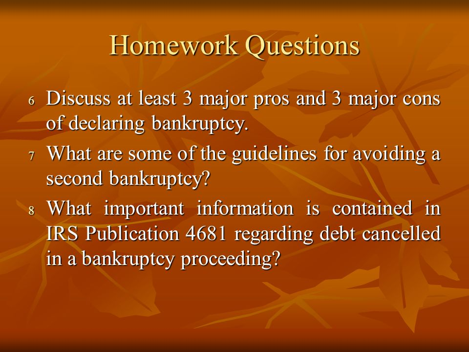 Homework Questions Discuss at least 3 major pros and 3 major cons of declaring bankruptcy.