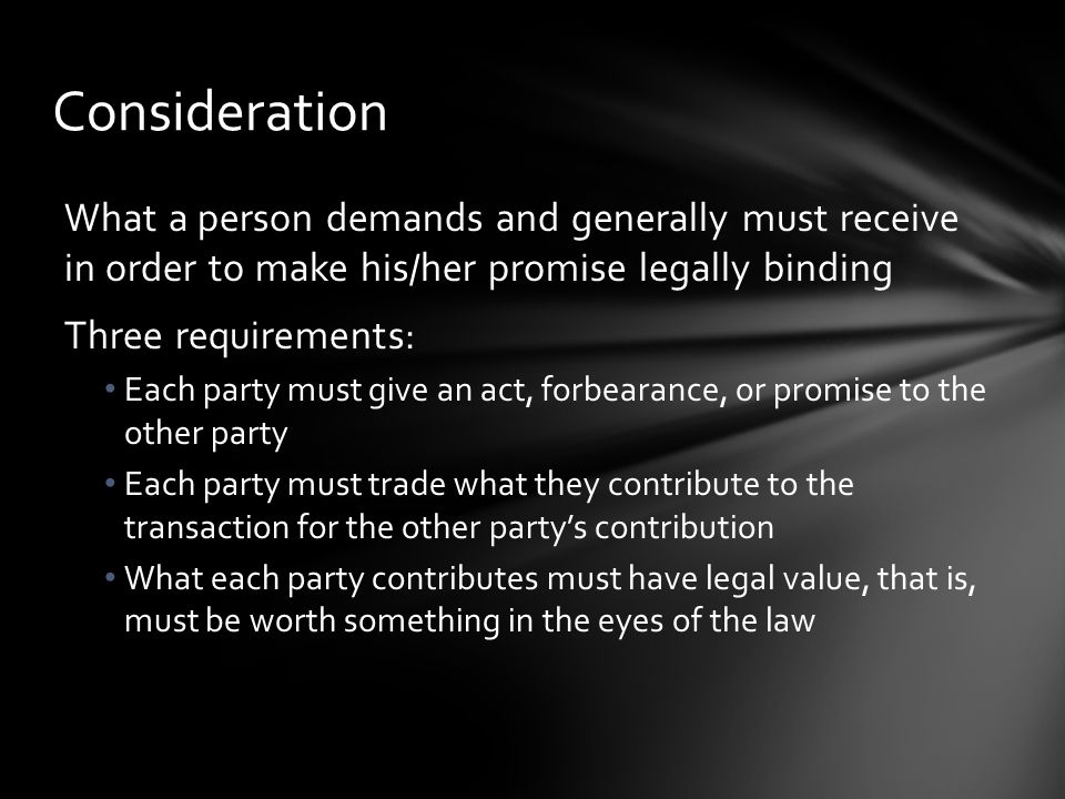 Consideration What a person demands and generally must receive in order to make his/her promise legally binding.