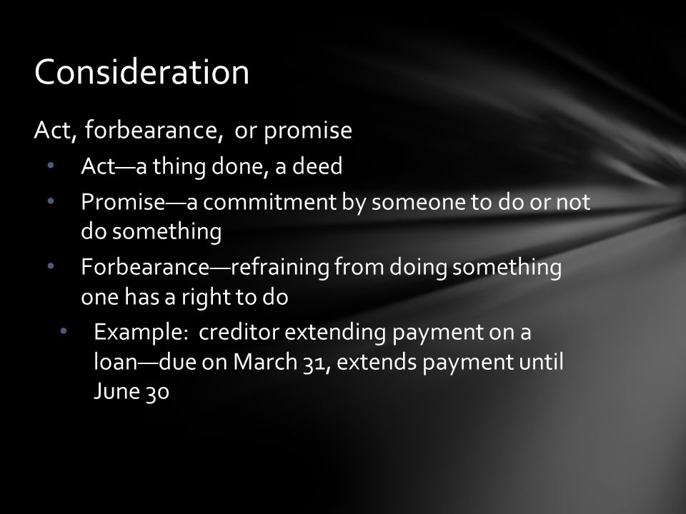 Consideration Act, forbearance, or promise Act—a thing done, a deed