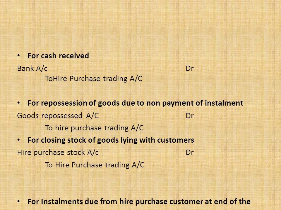 For cash received Bank A/c Dr ToHire Purchase trading A/C. For repossession of goods due to non payment of instalment.