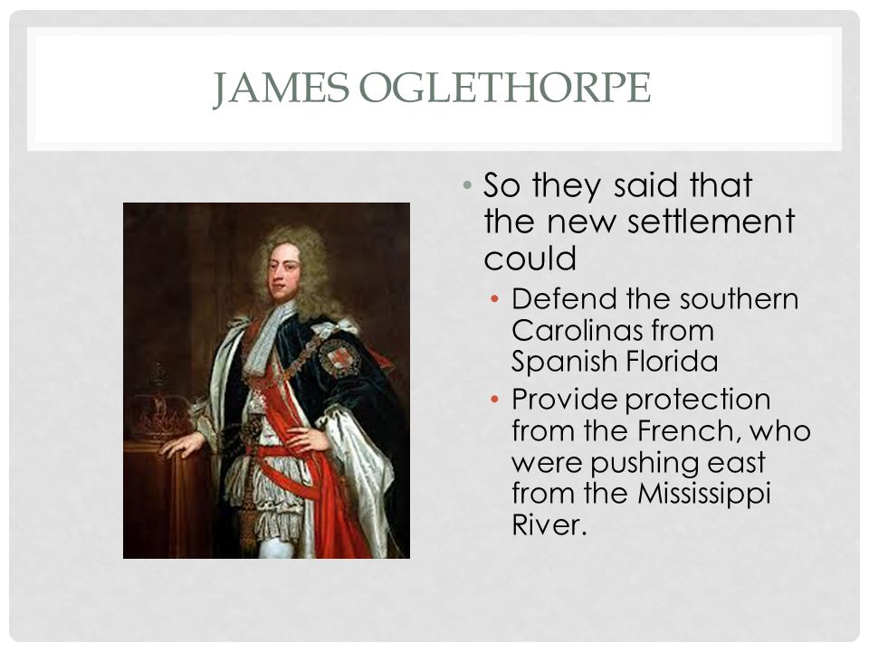 James Oglethorpe So they said that the new settlement could