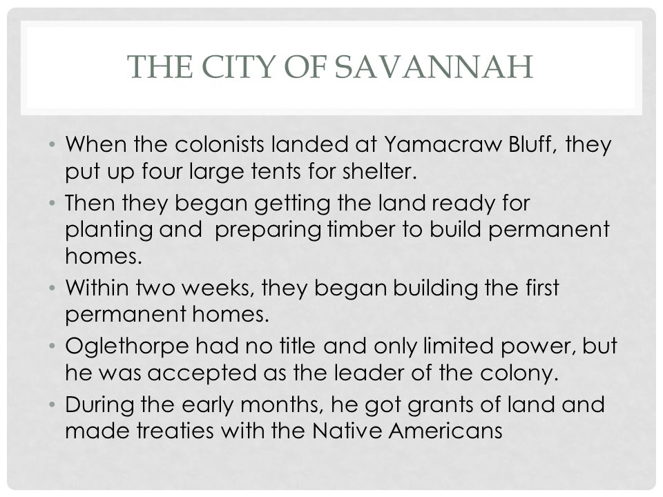 The City of Savannah When the colonists landed at Yamacraw Bluff, they put up four large tents for shelter.