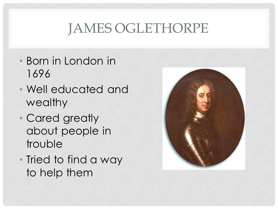 James Oglethorpe Born in London in 1696 Well educated and wealthy