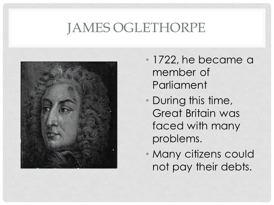 James Oglethorpe 1722, he became a member of Parliament