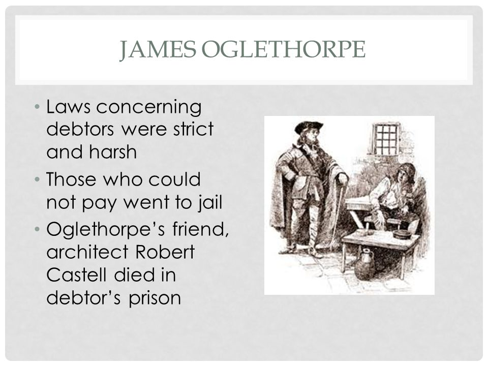James Oglethorpe Laws concerning debtors were strict and harsh