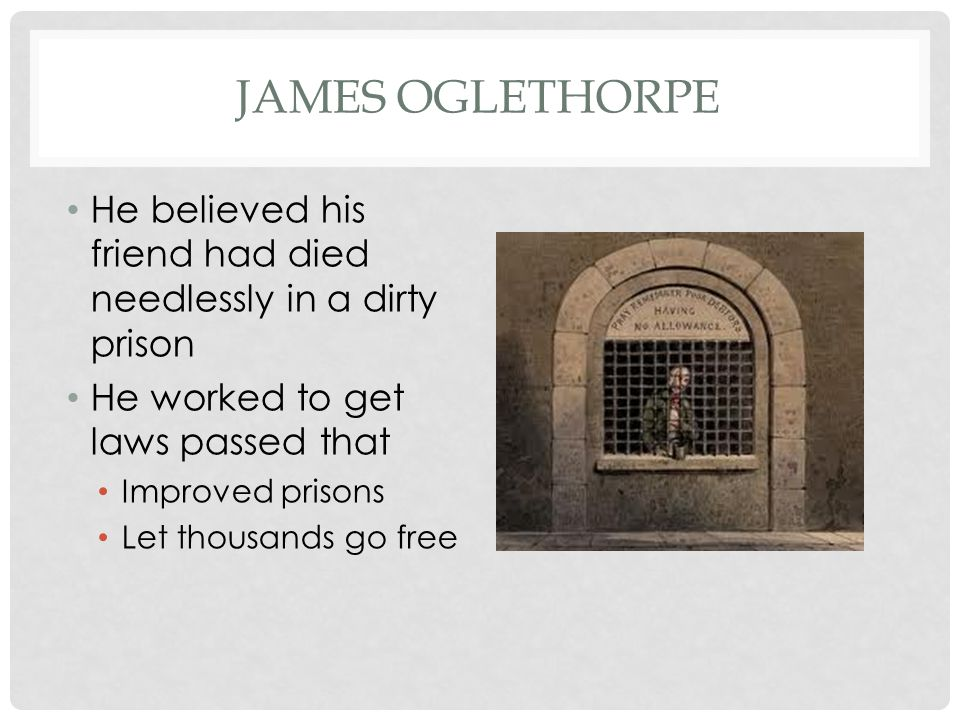James Oglethorpe He believed his friend had died needlessly in a dirty prison. He worked to get laws passed that.