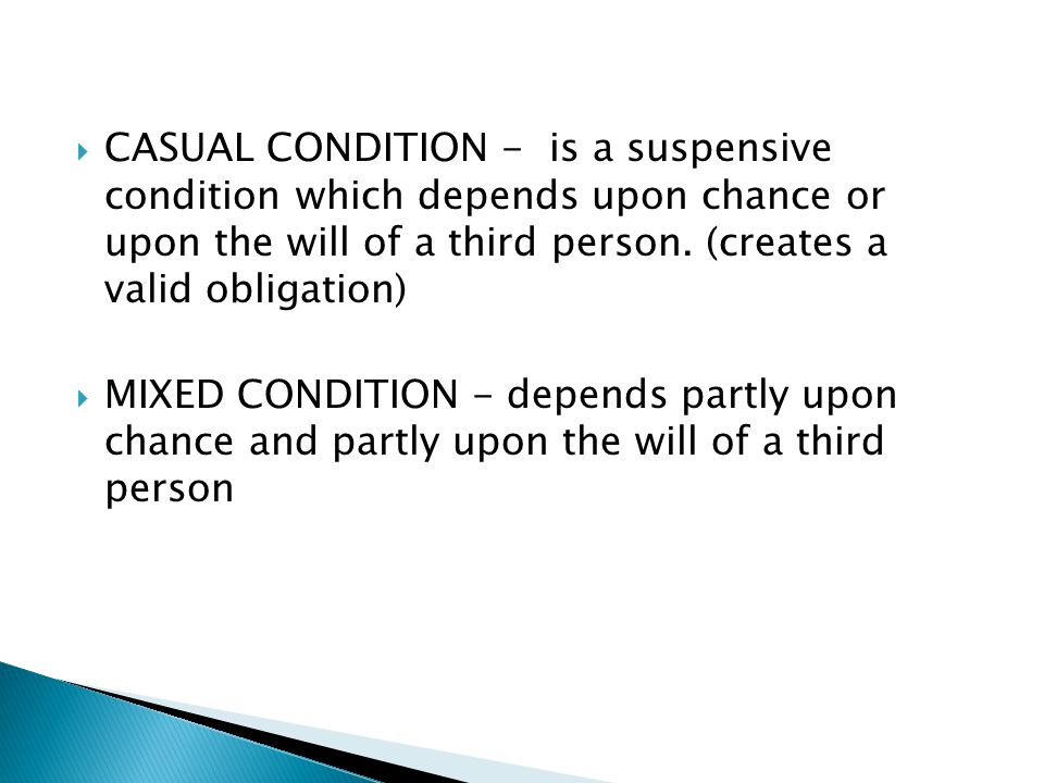 CASUAL CONDITION - is a suspensive condition which depends upon chance or upon the will of a third person. (creates a valid obligation)