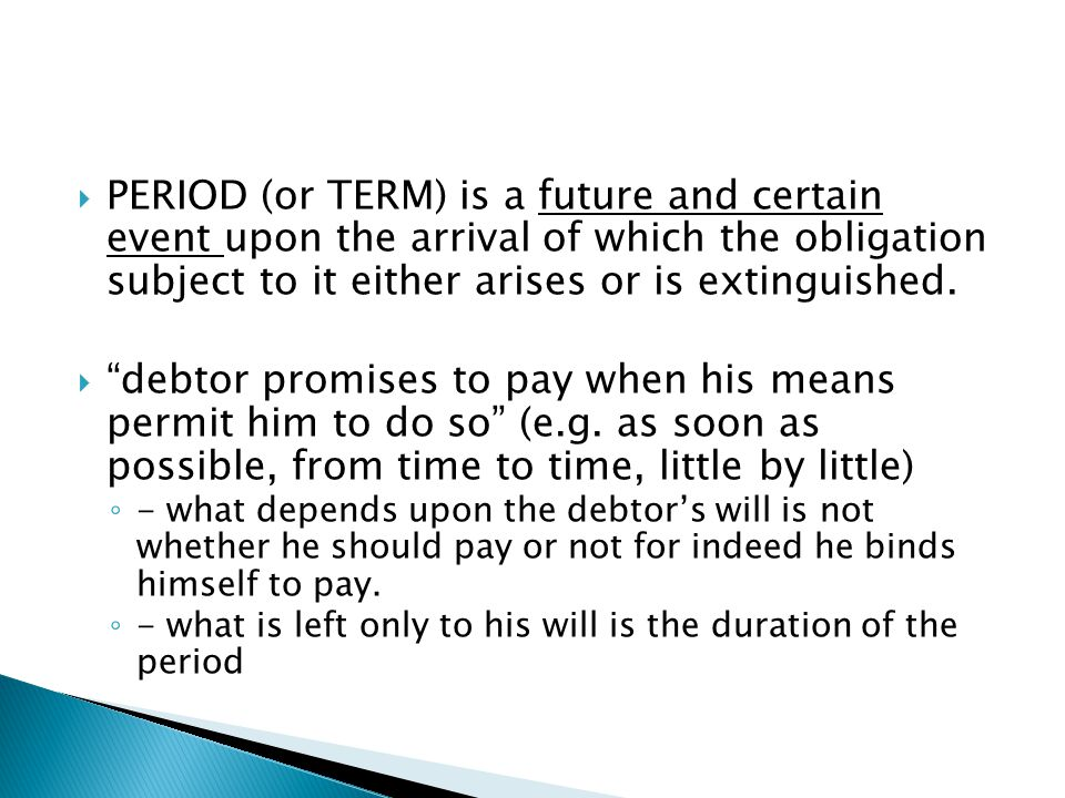 PERIOD (or TERM) is a future and certain event upon the arrival of which the obligation subject to it either arises or is extinguished.
