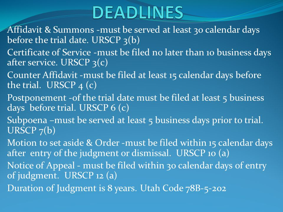 DEADLINES Affidavit & Summons -must be served at least 30 calendar days before the trial date. URSCP 3(b)