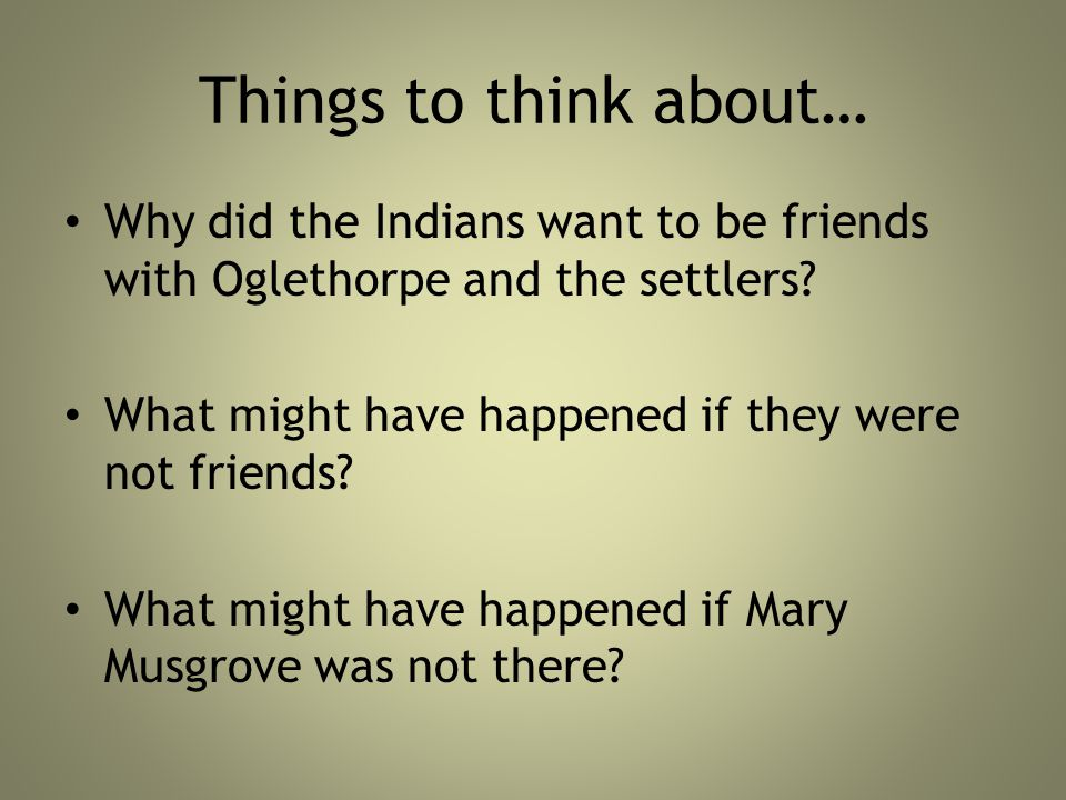 Things to think about… Why did the Indians want to be friends with Oglethorpe and the settlers What might have happened if they were not friends