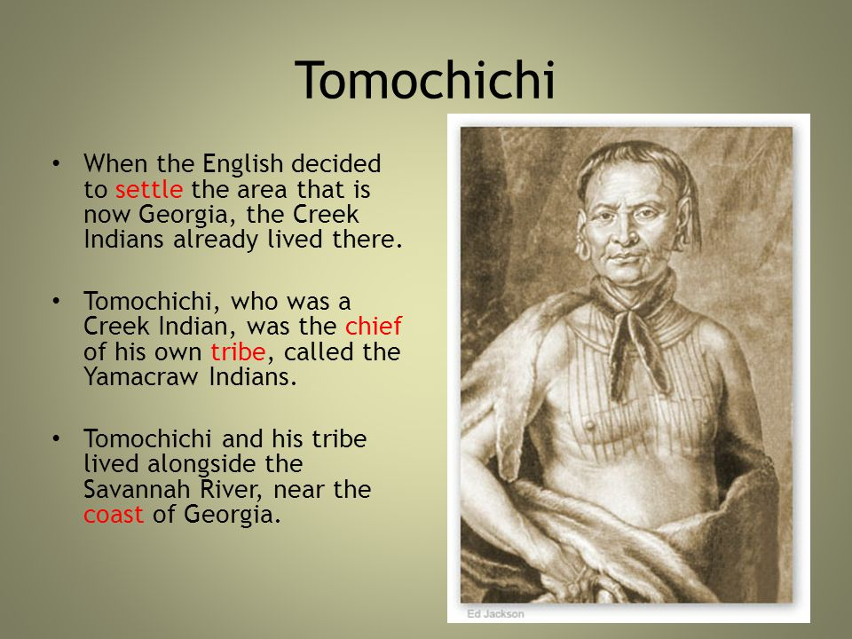 Tomochichi When the English decided to settle the area that is now Georgia, the Creek Indians already lived there.