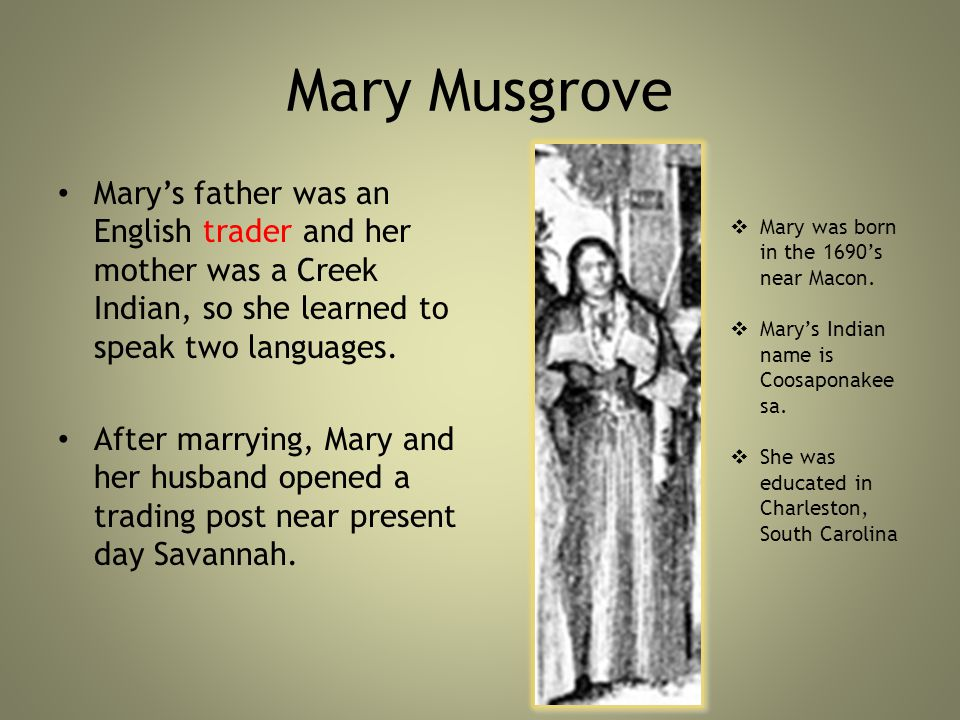 Mary Musgrove Mary's father was an English trader and her mother was a Creek Indian, so she learned to speak two languages.