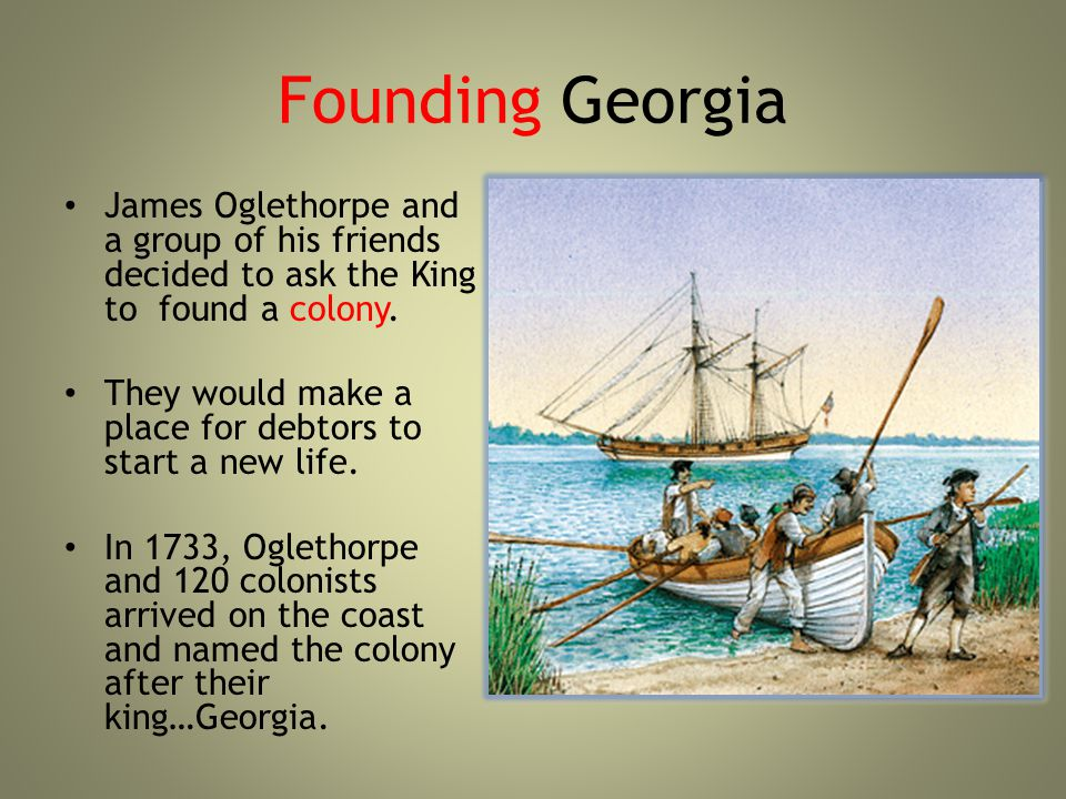 Founding Georgia James Oglethorpe and a group of his friends decided to ask the King to found a colony.