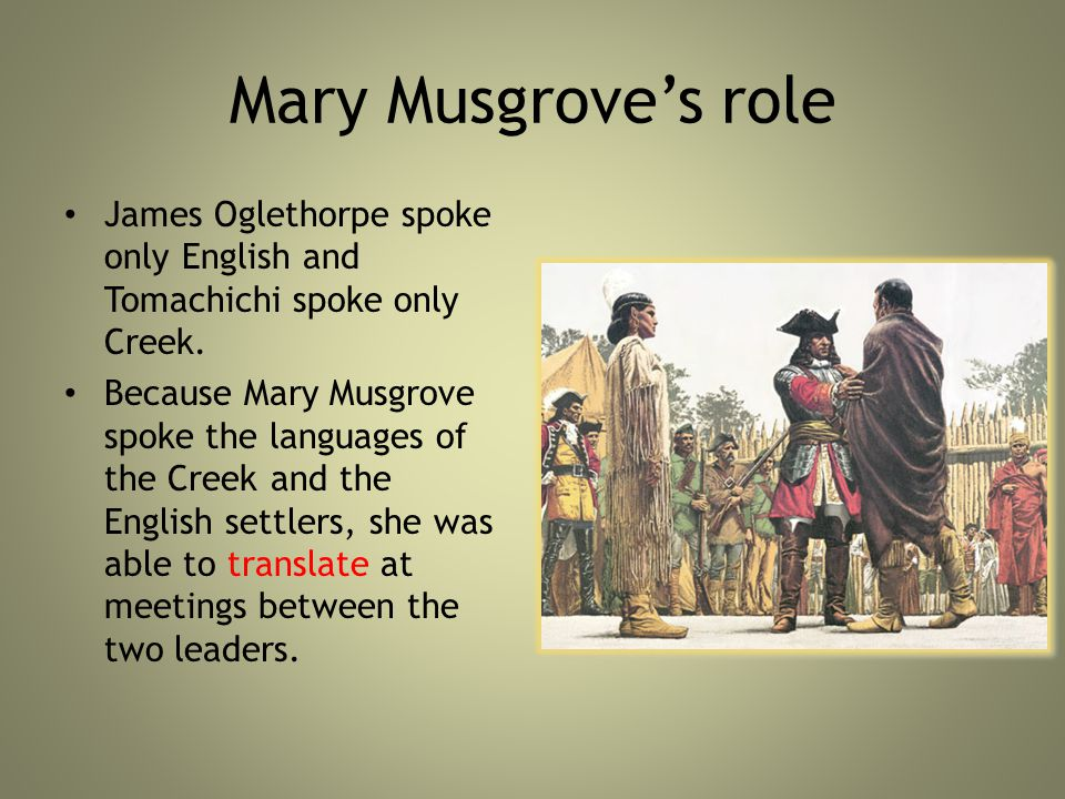 Mary Musgrove's role James Oglethorpe spoke only English and Tomachichi spoke only Creek.