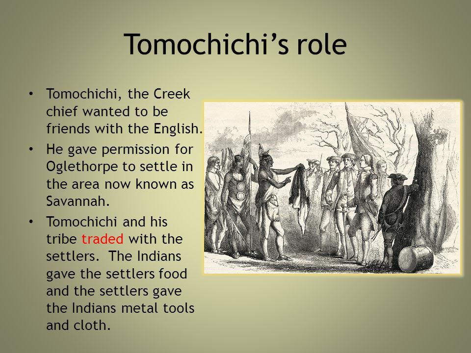 Tomochichi's role Tomochichi, the Creek chief wanted to be friends with the English.