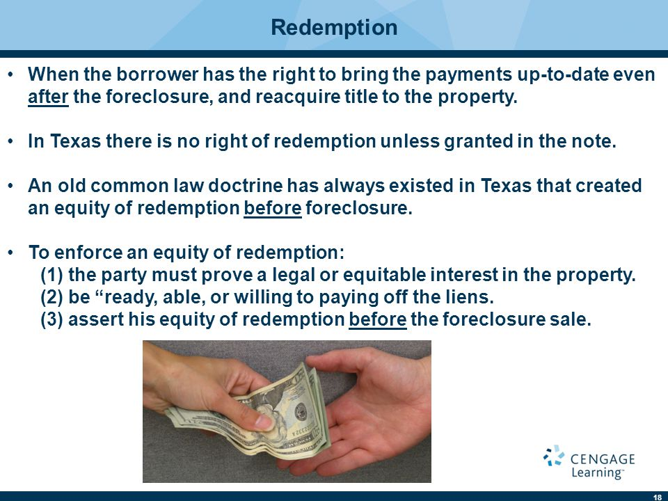 Redemption When the borrower has the right to bring the payments up-to-date even after the foreclosure, and reacquire title to the property.