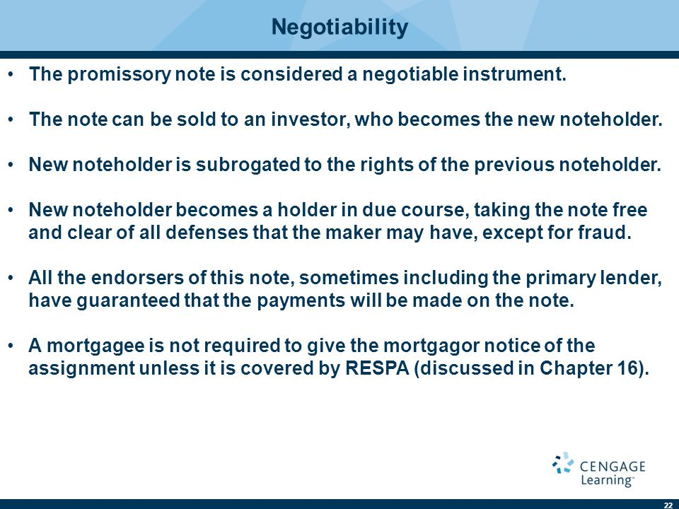 Negotiability The promissory note is considered a negotiable instrument. The note can be sold to an investor, who becomes the new noteholder.