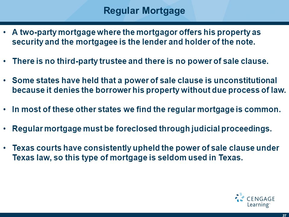 Regular Mortgage A two-party mortgage where the mortgagor offers his property as security and the mortgagee is the lender and holder of the note.