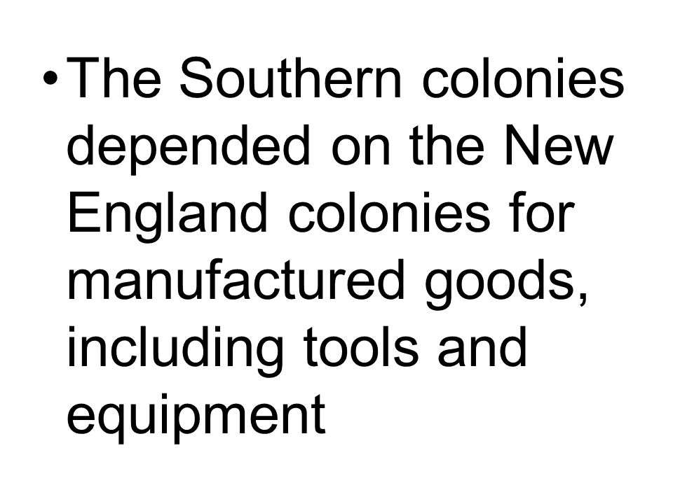 The Southern colonies depended on the New England colonies for manufactured goods, including tools and equipment
