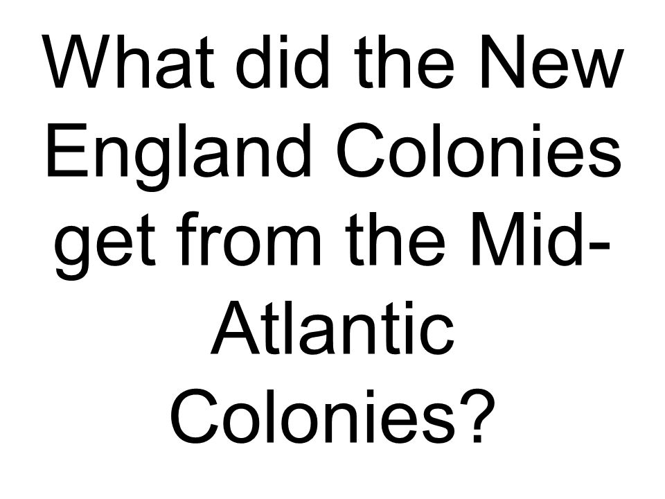 What did the New England Colonies get from the Mid-Atlantic Colonies