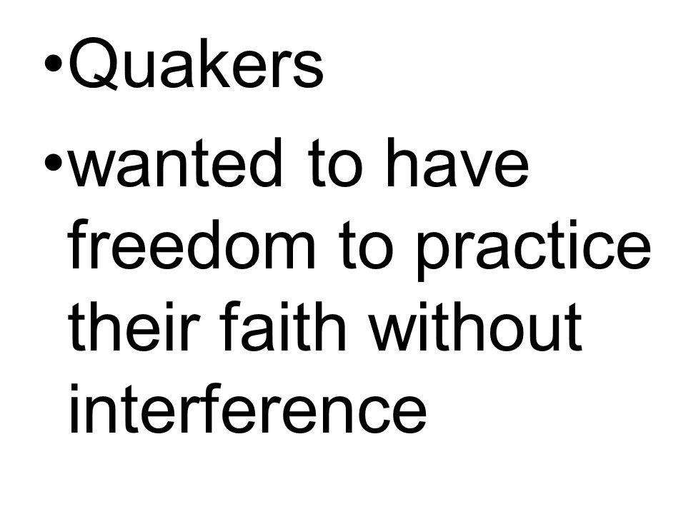 Quakers wanted to have freedom to practice their faith without interference