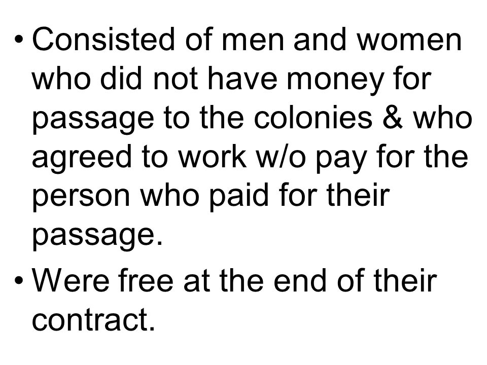 Consisted of men and women who did not have money for passage to the colonies & who agreed to work w/o pay for the person who paid for their passage.