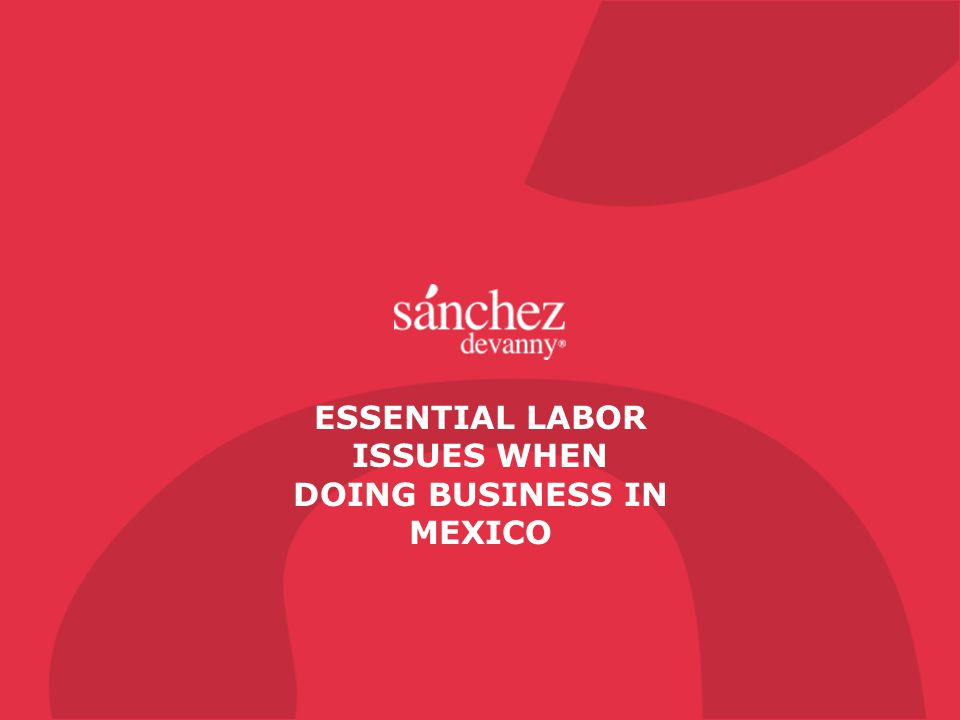 ESSENTIAL LABOR ISSUES WHEN DOING BUSINESS IN MEXICO