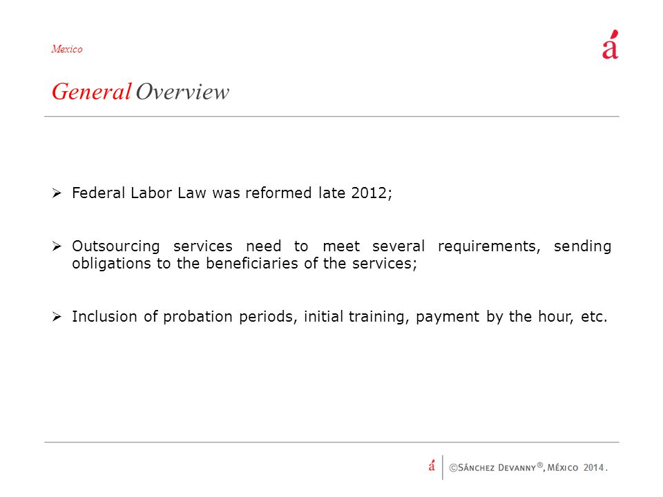 General Overview Federal Labor Law was reformed late 2012;