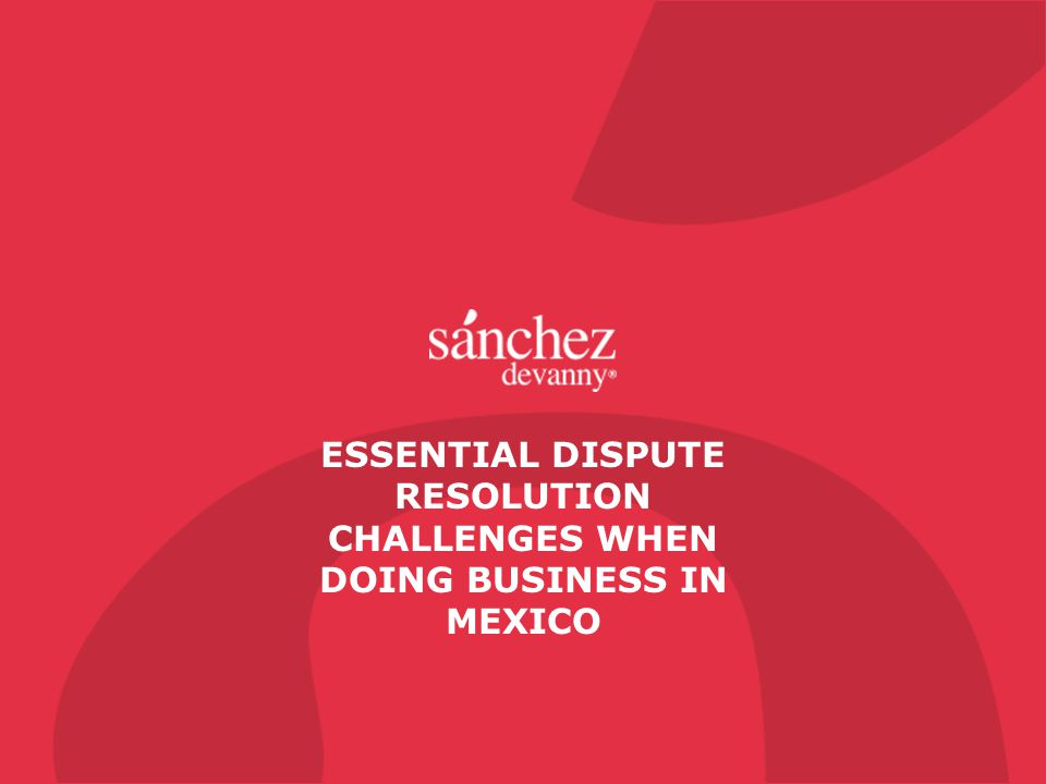 ESSENTIAL DISPUTE RESOLUTION CHALLENGES WHEN DOING BUSINESS IN MEXICO