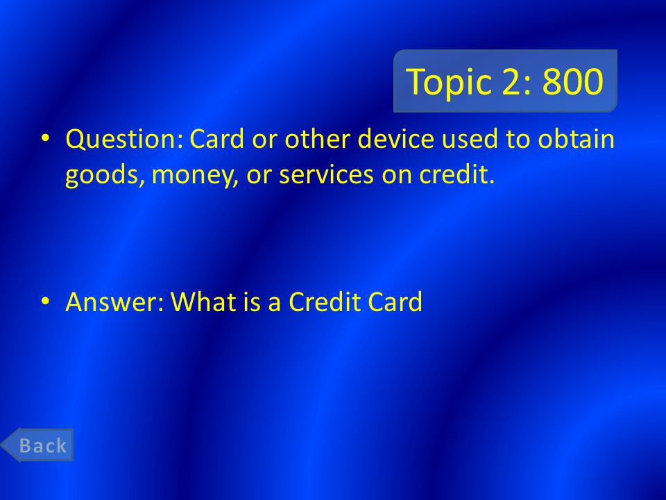 Topic 2: 800 Question: Card or other device used to obtain goods, money, or services on credit. Answer: What is a Credit Card.