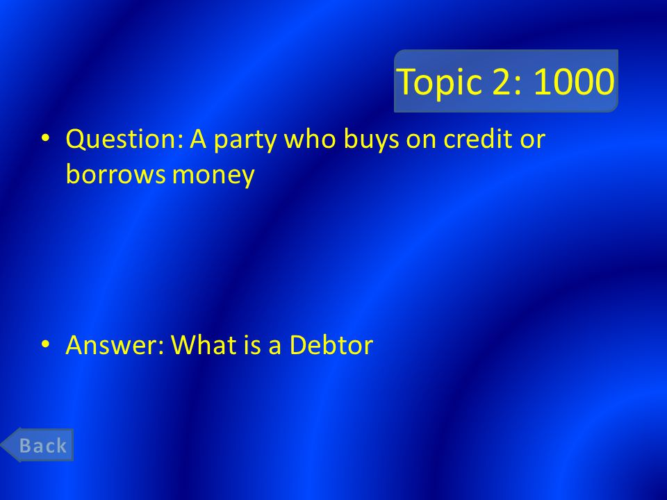 Topic 2: 1000 Question: A party who buys on credit or borrows money